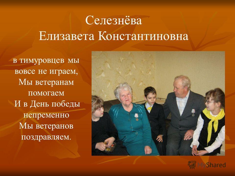 Селезнёва Елизавета Константиновна в тимуровцев мы вовсе не играем, Мы ветеранам помогаем И в День победы непременно Мы ветеранов поздравляем.