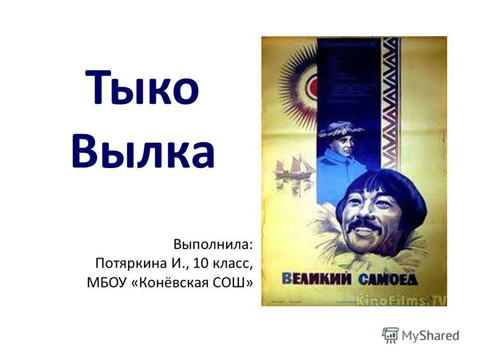Тыко Вылка Выполнила: Потяркина И., 10 класс, МБОУ «Конёвская СОШ»