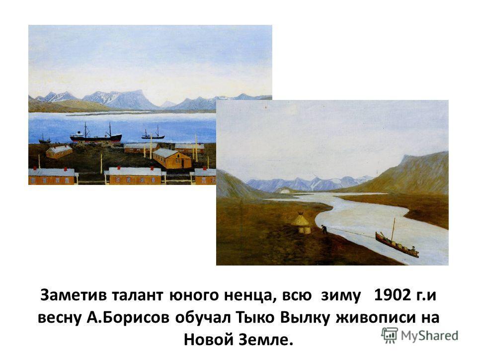 Заметив талант юного ненца, всю зиму 1902 г.и весну А.Борисов обучал Тыко Вылку живописи на Новой Земле.