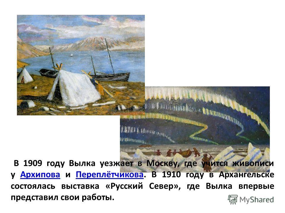 В 1909 году Вылка уезжает в Москву, где учится живописи у Архипова и Переплётчикова. В 1910 году в Архангельске состоялась выставка «Русский Север», где Вылка впервые представил свои работы.АрхиповаПереплётчикова