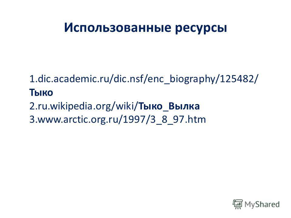 Использованные ресурсы 1.dic.academic.ru/dic.nsf/enc_biography/125482/ Тыко 2.ru.wikipedia.org/wiki/Тыко_Вылка 3.www.arctic.org.ru/1997/3_8_97.htm