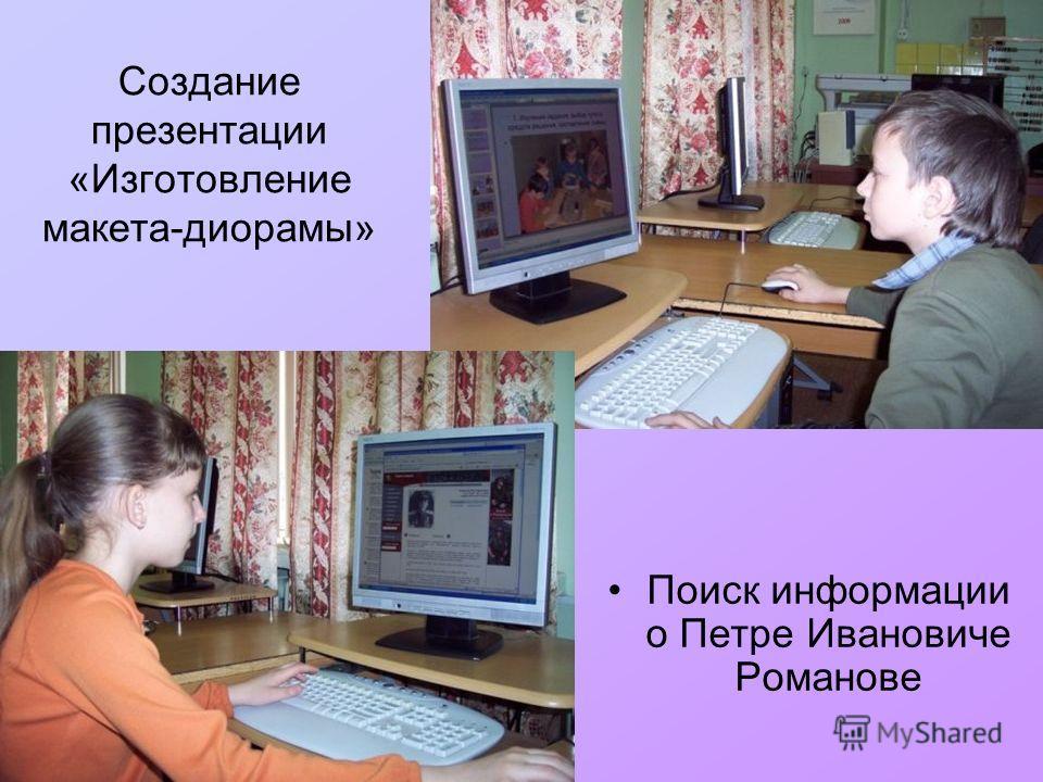 Создание презентации «Изготовление макета-диорамы» Поиск информации о Петре Ивановиче Романове