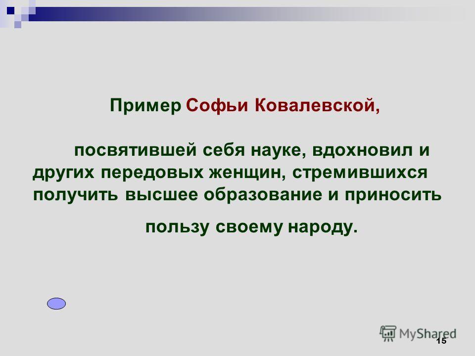 15 Пример Софьи Ковалевской, посвятившей себя науке, вдохновил и других передовых женщин, стремившихся получить высшее образование и приносить пользу своему народу.
