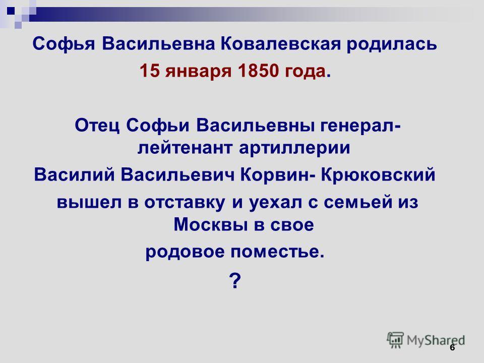 6 Софья Васильевна Ковалевская родилась 15 января 1850 года. Отец Софьи Васильевны генерал- лейтенант артиллерии Василий Васильевич Корвин- Крюковский вышел в отставку и уехал с семьей из Москвы в свое родовое поместье. ?