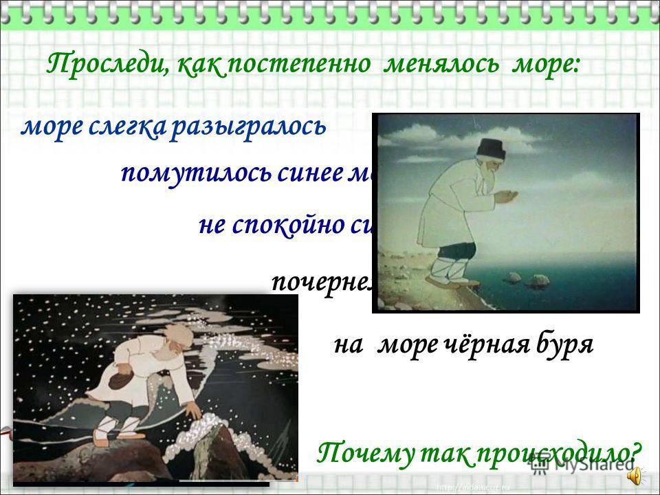 Проследи, как постепенно менялось море: море слегка разыгралось помутилось синее море не спокойно синее море почернело синее море на море чёрная буря Почему так происходило?