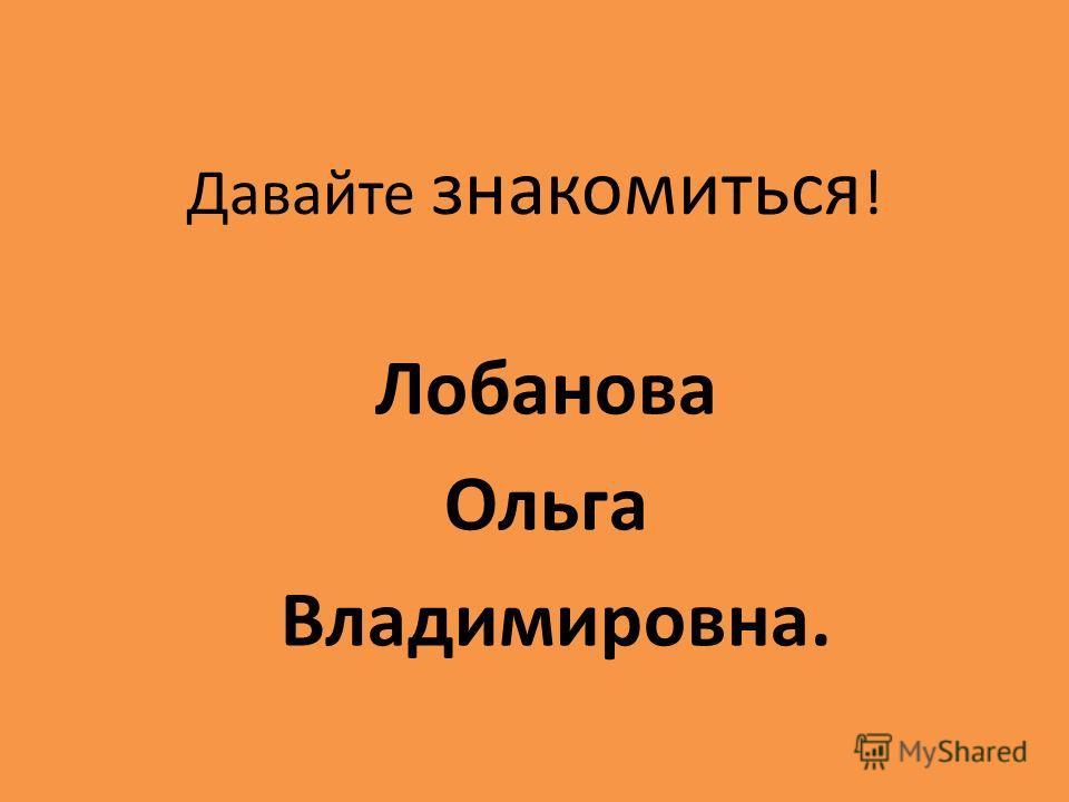 Давайте знакомиться ! Лобанова Ольга Владимировна.