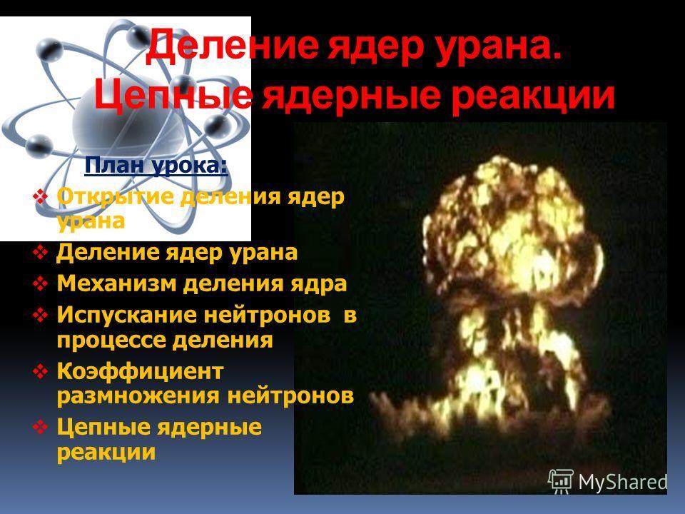 Деление ядер урана. Цепные ядерные реакции План урока: Открытие деления ядер урана Деление ядер урана Механизм деления ядра Испускание нейтронов в процессе деления Коэффициент размножения нейтронов Цепные ядерные реакции