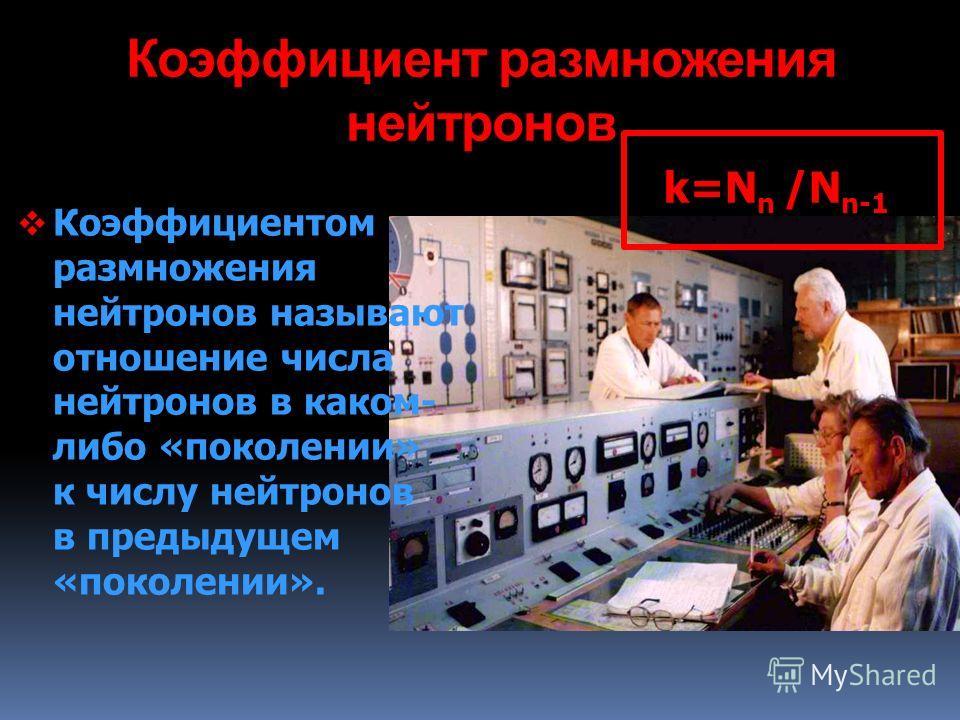 Коэффициент размножения нейтронов Коэффициентом размножения нейтронов называют отношение числа нейтронов в каком- либо «поколении» к числу нейтронов в предыдущем «поколении». k=N n /N n-1