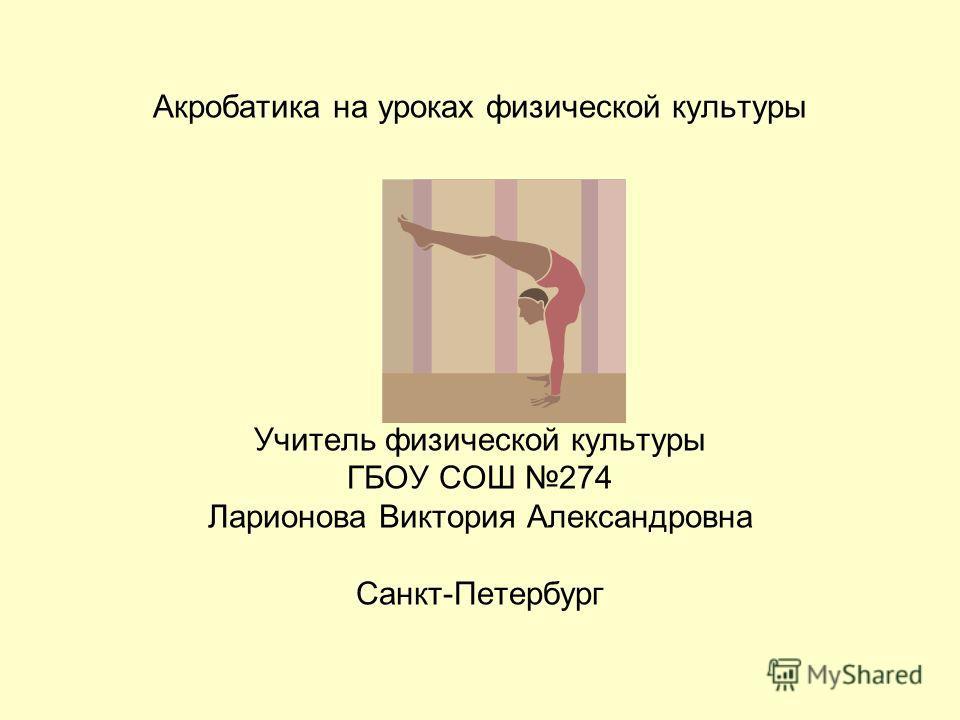 Акробатика на уроках физической культуры Учитель физической культуры ГБОУ СОШ 274 Ларионова Виктория Александровна Санкт-Петербург
