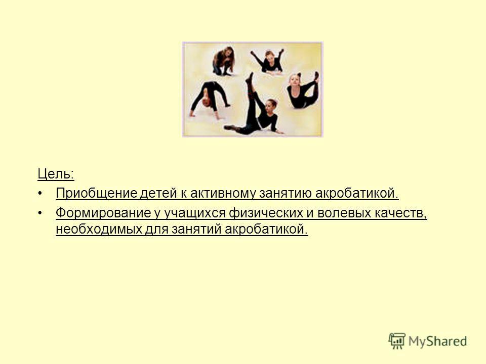 Цель: Приобщение детей к активному занятию акробатикой. Формирование у учащихся физических и волевых качеств, необходимых для занятий акробатикой.