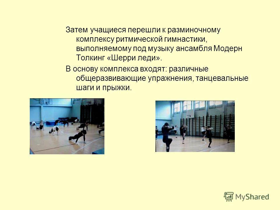 Затем учащиеся перешли к разминочному комплексу ритмической гимнастики, выполняемому под музыку ансамбля Модерн Толкинг «Шерри леди». В основу комплекса входят: различные общеразвивающие упражнения, танцевальные шаги и прыжки.