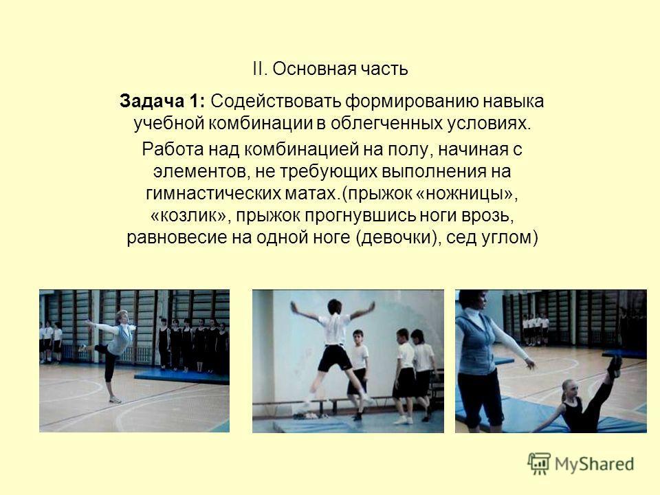 II. Основная часть Задача 1: Содействовать формированию навыка учебной комбинации в облегченных условиях. Работа над комбинацией на полу, начиная с элементов, не требующих выполнения на гимнастических матах.(прыжок «ножницы», «козлик», прыжок прогнув