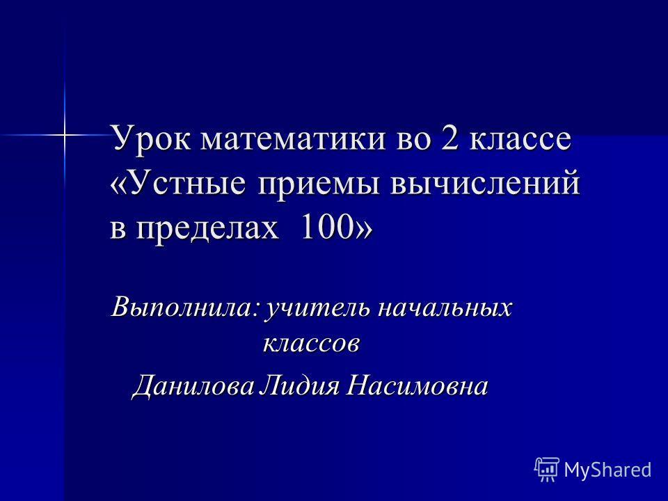 Урок математики во 2 классе «Устные приемы вычислений в пределах 100» Выполнила: учитель начальных классов Данилова Лидия Насимовна