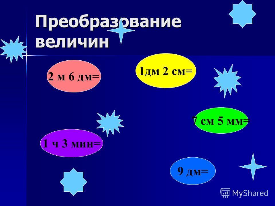 Преобразование величин 9 дм= 2 м 6 дм= 1дм 2 см= 7 см 5 мм= 1 ч 3 мин=