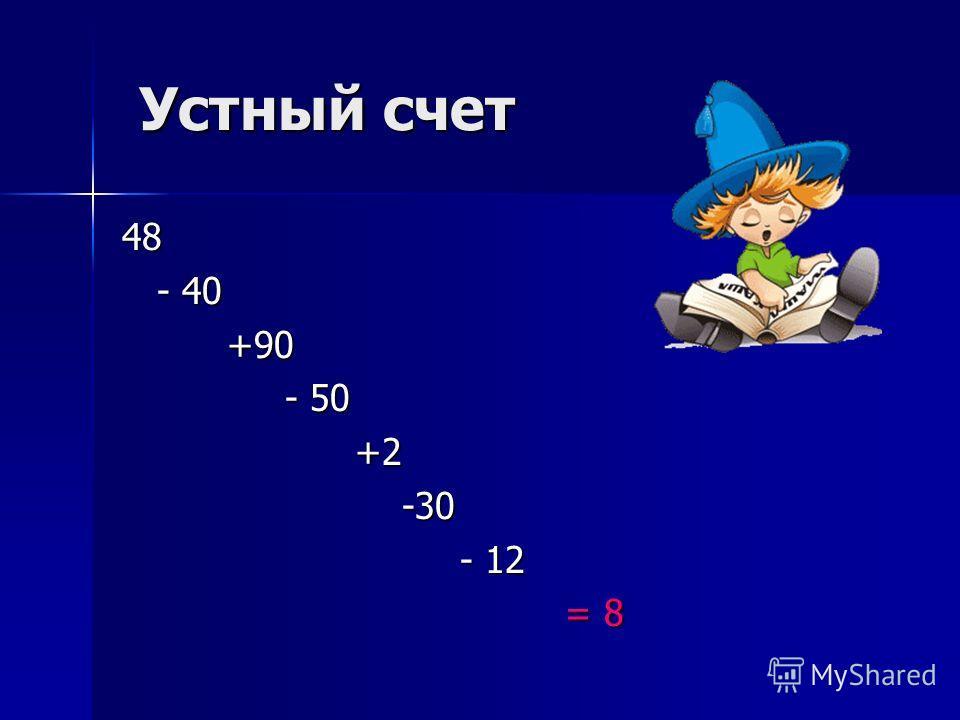 Устный счет Устный счет 48 - 40 - 40 +90 +90 - 50 - 50 +2 +2 -30 -30 - 12 - 12 = 8 = 8