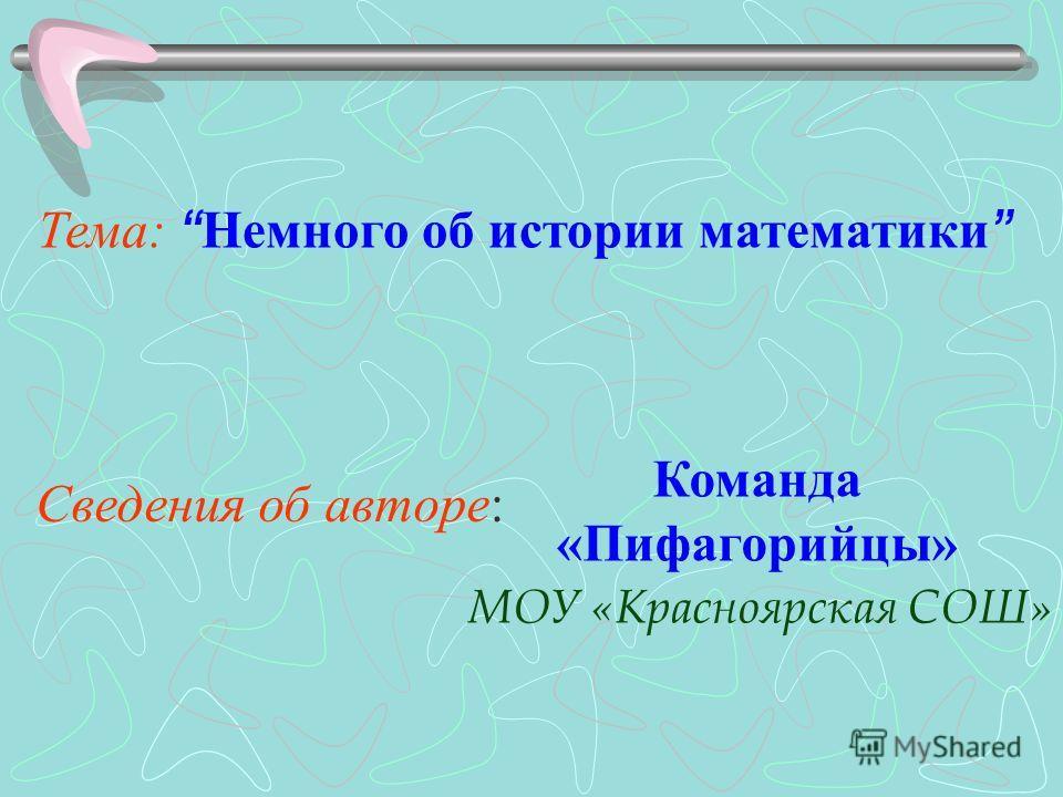 Тема: Немного об истории математики Сведения об авторе: Команда «Пифагорийцы» МОУ «Красноярская СОШ»