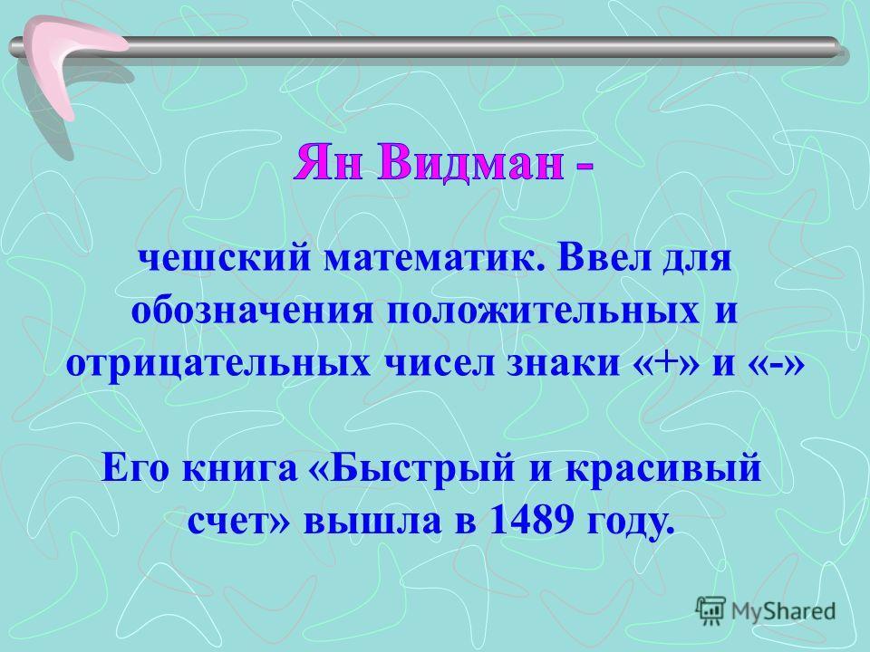 чешский математик. Ввел для обозначения положительных и отрицательных чисел знаки «+» и «-» Его книга «Быстрый и красивый счет» вышла в 1489 году.