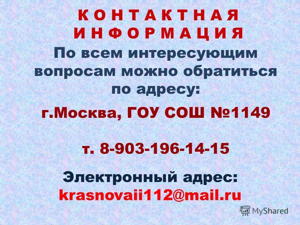 К О Н Т А К Т Н А Я И Н Ф О Р М А Ц И Я По всем интересующим вопросам можно обратиться по адресу: г.Москва, ГОУ СОШ 1149 т. 8-903-196-14-15 Электронный адрес: krasnovaii112@mail.ru