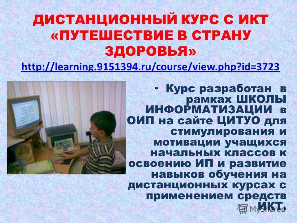 ДИСТАНЦИОННЫЙ КУРС С ИКТ «ПУТЕШЕСТВИЕ В СТРАНУ ЗДОРОВЬЯ» http://learning.9151394.ru/course/view.php?id=3723 http://learning.9151394.ru/course/view.php?id=3723 Курс разработан в рамках ШКОЛЫ ИНФОРМАТИЗАЦИИ в ОИП на сайте ЦИТУО для стимулирования и мот