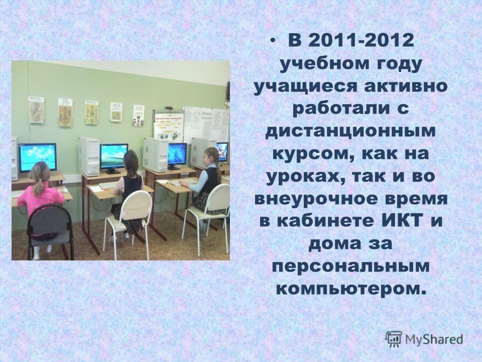 В 2011-2012 учебном году учащиеся активно работали с дистанционным курсом, как на уроках, так и во внеурочное время в кабинете ИКТ и дома за персональным компьютером.