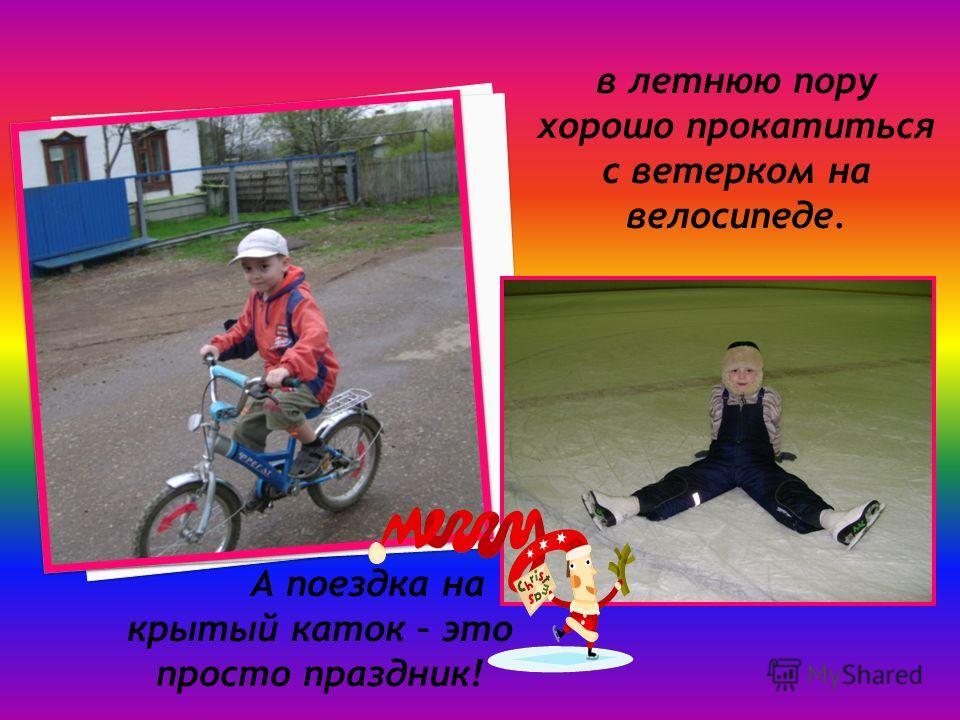 А поездка на крытый каток – это просто праздник! в летнюю пору хорошо прокатиться с ветерком на велосипеде.