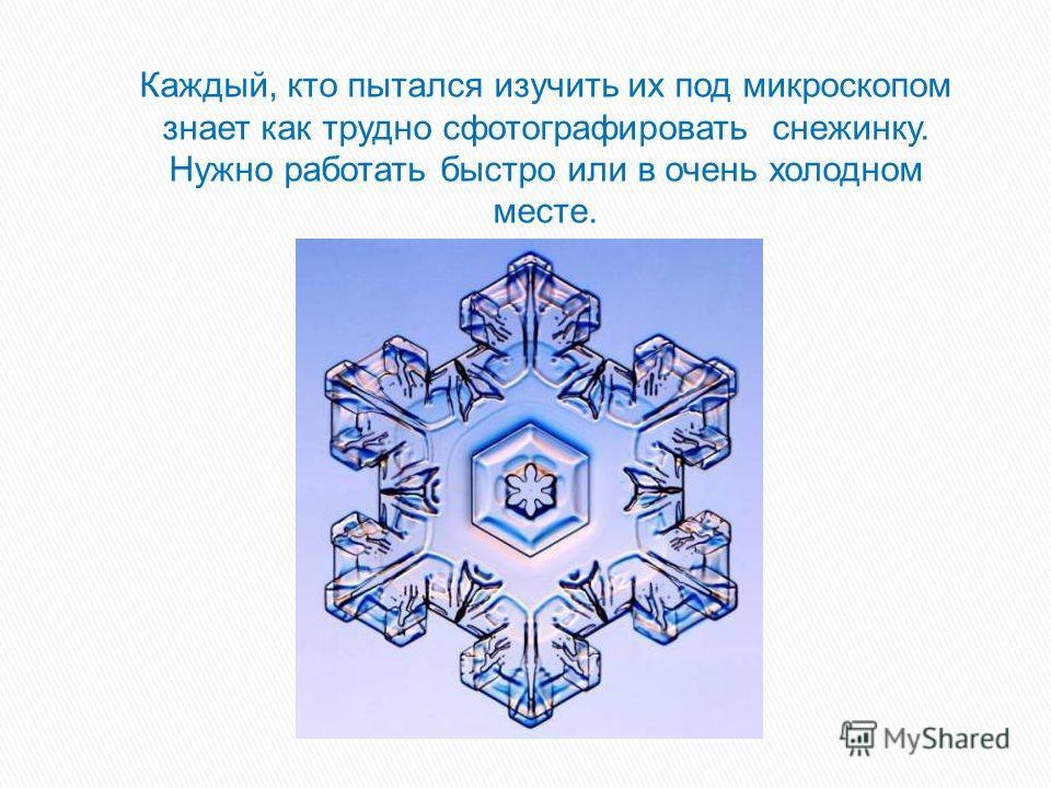 Каждый, кто пытался изучить их под микроскопом знает как трудно сфотографировать снежинку. Нужно работать быстро или в очень холодном месте.