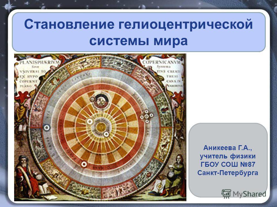 Становление гелиоцентрической системы мира Аникеева Г.А., учитель физики ГБОУ СОШ 87 Санкт-Петербурга