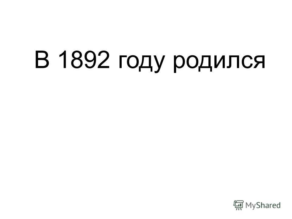В 1892 году родился