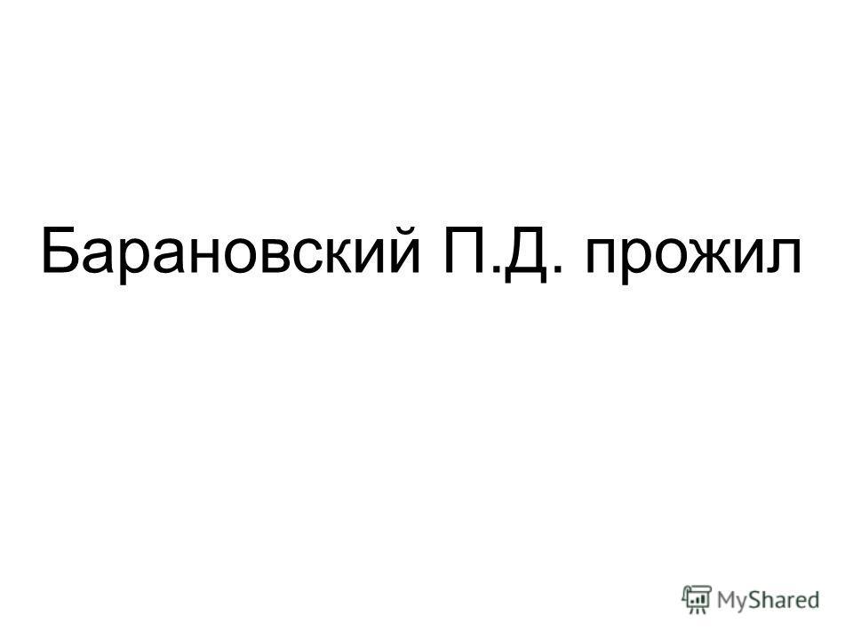 Барановский П.Д. прожил