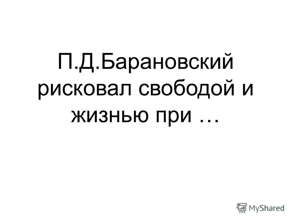 П.Д.Барановский рисковал свободой и жизнью при …