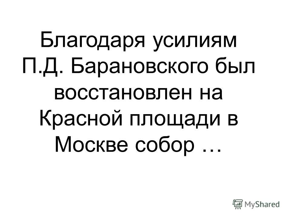 Благодаря усилиям П.Д. Барановского был восстановлен на Красной площади в Москве собор …