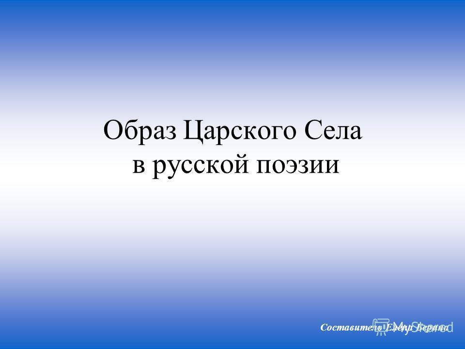 Образ Царского Села в русской поэзии Составитель Елена Берина