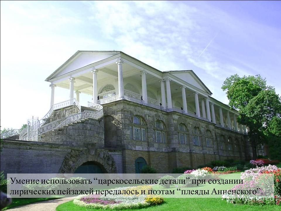 Умение использовать царскосельские детали при создании лирических пейзажей передалось и поэтам плеяды Анненского.