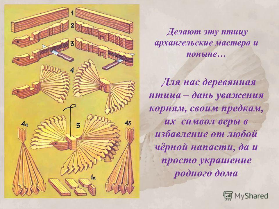 Делают эту птицу архангельские мастера и поныне… Для нас деревянная птица – дань уважения корням, своим предкам, их символ веры в избавление от любой чёрной напасти, да и просто украшение родного дома