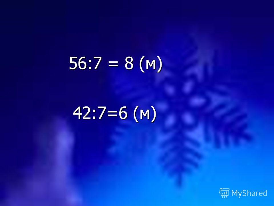 56:7 = 8 (м) 42:7=6 (м)