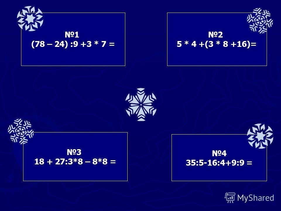 1 (78 – 24) :9 +3 * 7 = 2 5 * 4 +(3 * 8 +16)= 3 18 + 27:3*8 – 8*8 = 4 35:5-16:4+9:9 =