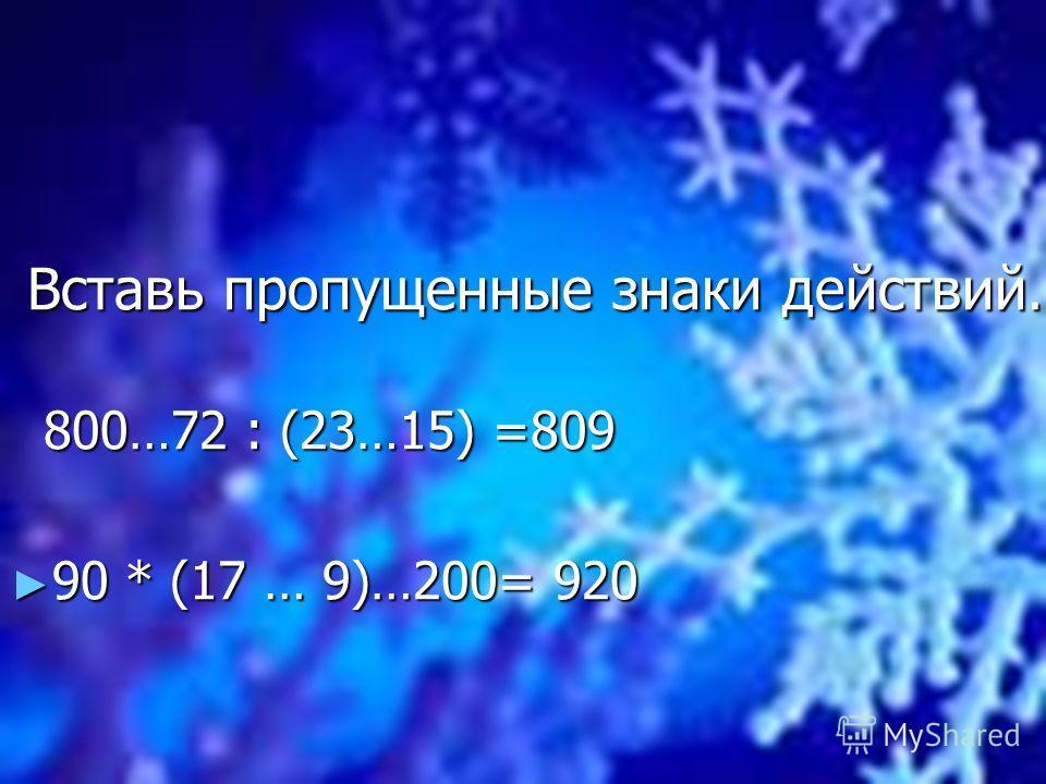 Вставь пропущенные знаки действий. Вставь пропущенные знаки действий. 800…72 : (23…15) =809 800…72 : (23…15) =809 90 * (17 … 9)…200= 920 90 * (17 … 9)…200= 920
