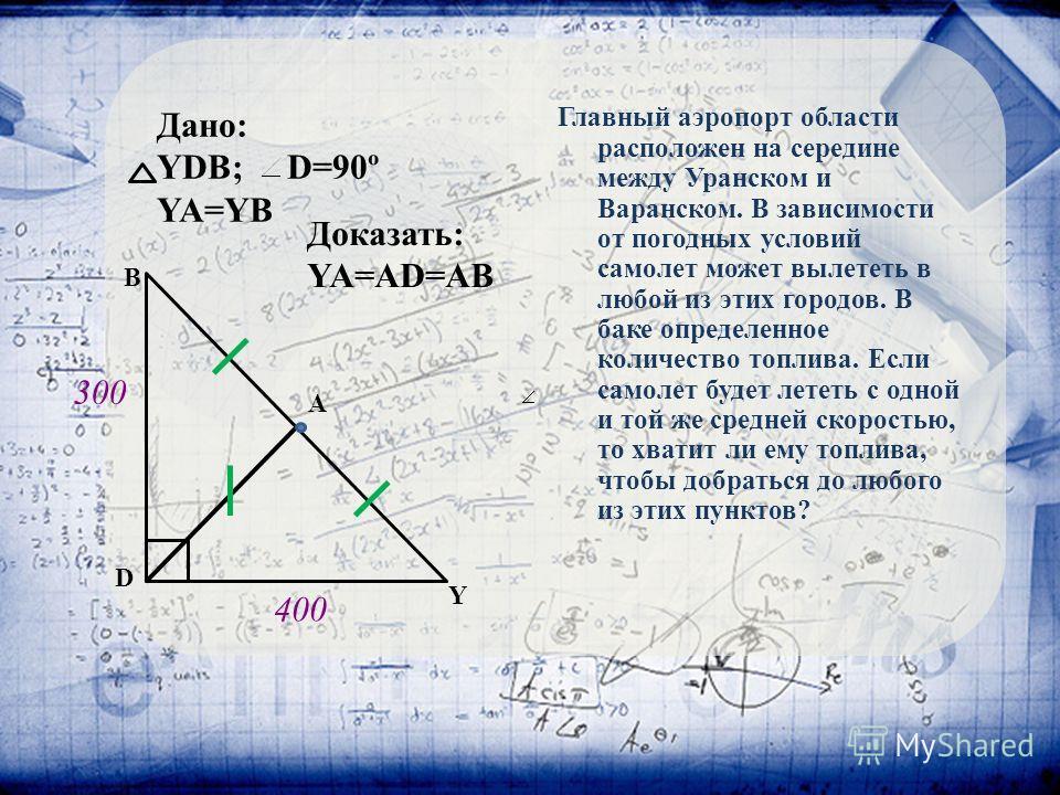 Дано: YDB; D=90º YA=YB Y D B A Доказать: YA=AD=AB Главный аэропорт области расположен на середине между Уранском и Варанском. В зависимости от погодных условий самолет может вылететь в любой из этих городов. В баке определенное количество топлива. Ес