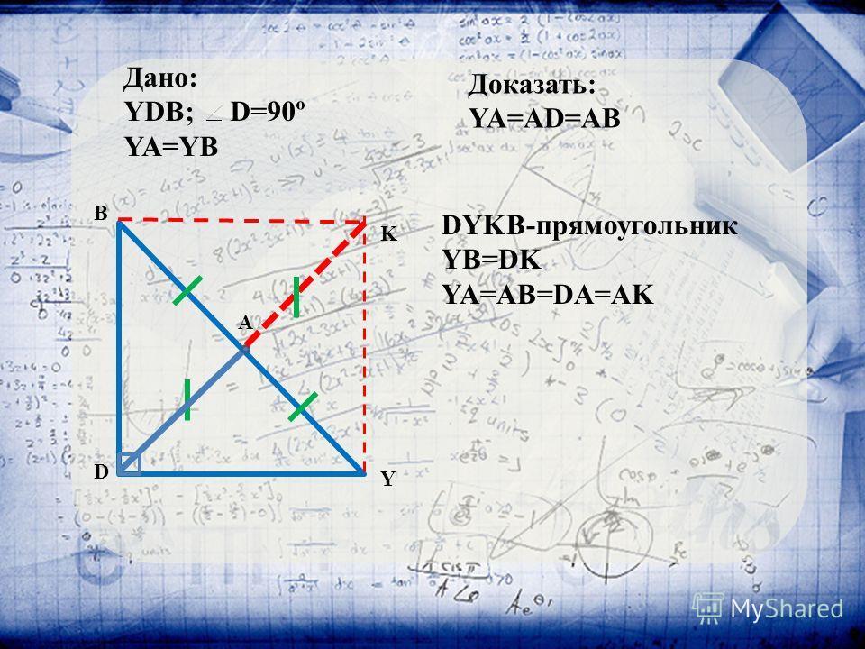 DYKB-прямоугольник YB=DK YA=AB=DA=AK Y D B A K Дано: YDB; D=90º YA=YB Доказать: YA=AD=AB