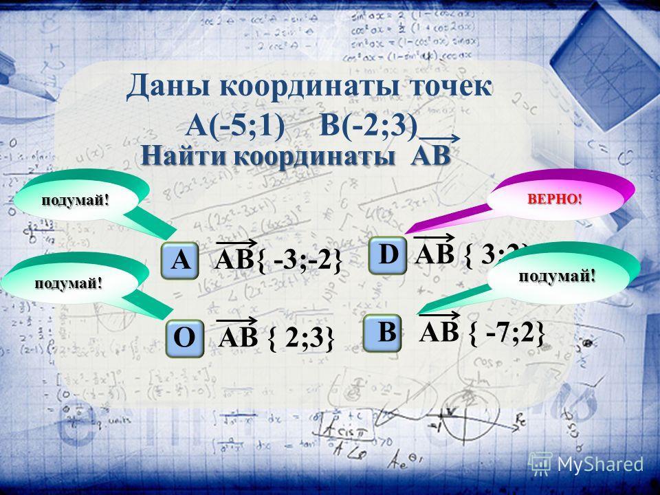 Даны координаты точек А(-5;1) B(-2;3) Найти координаты АВ А АВ{ -3;-2} O АВ { 2;3} D АВ { 3;2} B АВ { -7;2} ВЕРНО! подумай! подумай! подумай!