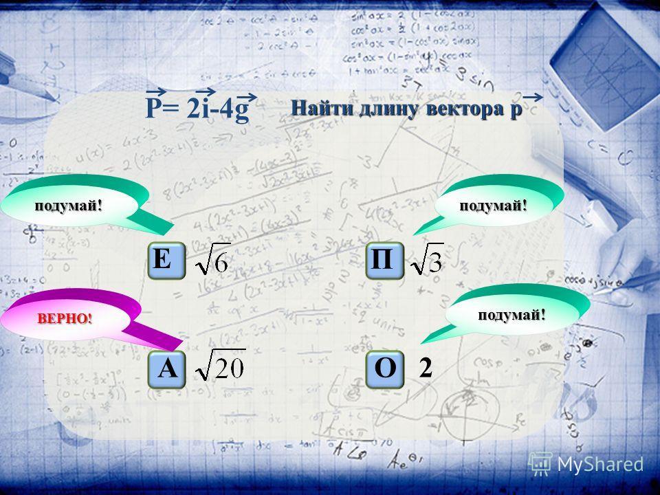 P= 2i-4g Е А П О 2 подумай! подумай! подумай! ВЕРНО! Найти длину вектора p