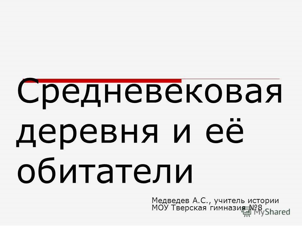 Средневековая деревня и её обитатели Медведев А.С., учитель истории МОУ Тверская гимназия 8