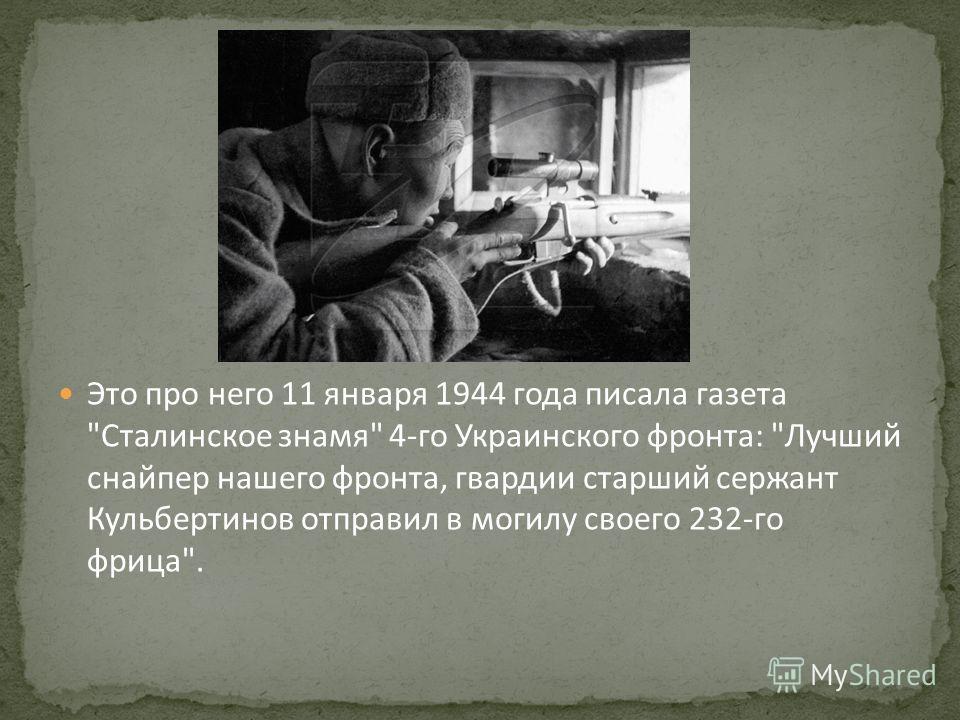 Это про него 11 января 1944 года писала газета Сталинское знамя 4-го Украинского фронта: Лучший снайпер нашего фронта, гвардии старший сержант Кульбертинов отправил в могилу своего 232-го фрица.