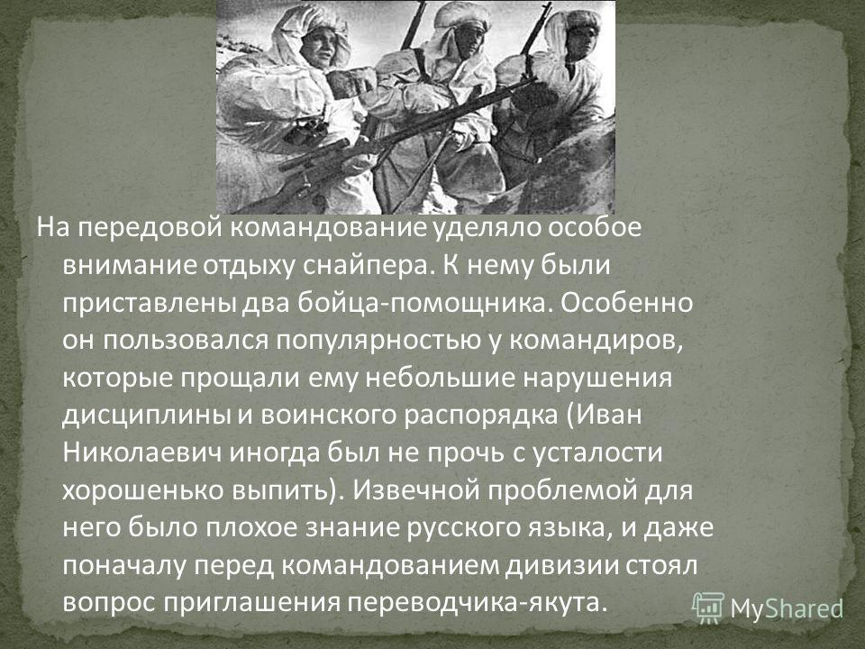 На передовой командование уделяло особое внимание отдыху снайпера. К нему были приставлены два бойца-помощника. Особенно он пользовался популярностью у командиров, которые прощали ему небольшие нарушения дисциплины и воинского распорядка (Иван Никола
