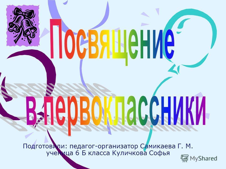 Подготовили: педагог-организатор Самикаева Г. М. ученица 6 Б класса Куличкова Софья