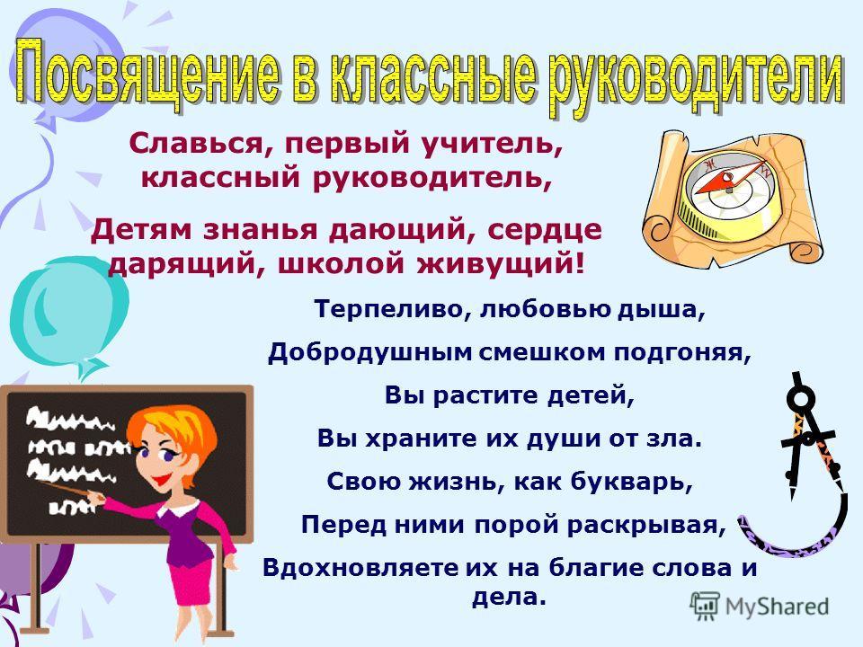 Славься, первый учитель, классный руководитель, Детям знанья дающий, сердце дарящий, школой живущий! Терпеливо, любовью дыша, Добродушным смешком подгоняя, Вы растите детей, Вы храните их души от зла. Свою жизнь, как букварь, Перед ними порой раскрыв