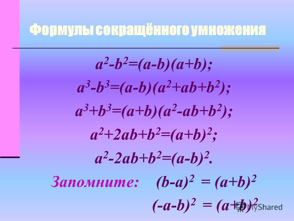 Формулы сокращённого умножения a 2 -b 2 =(a-b)(a+b); a 3 -b 3 =(a-b)(a 2 +ab+b 2 ); a 3 +b 3 =(a+b)(a 2 -ab+b 2 ); a 2 +2ab+b 2 =(a+b) 2 ; a 2 -2ab+b 2 =(a-b) 2. Запомните: (b-a) 2 = (a+b) 2 (-a-b) 2 = (a+b) 2