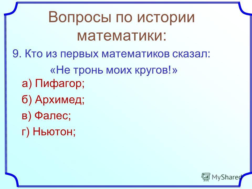 9. Кто из первых математиков сказал: «Не тронь моих кругов!» а) Пифагор; б) Архимед; в) Фалес; г) Ньютон; Вопросы по истории математики: