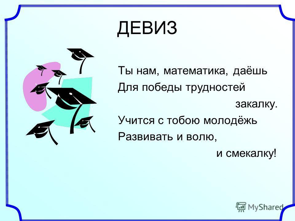 ДЕВИЗ Ты нам, математика, даёшь Для победы трудностей закалку. Учится с тобою молодёжь Развивать и волю, и смекалку!