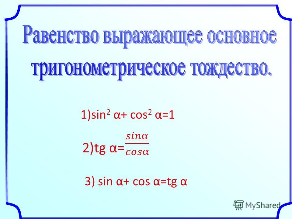 1)sin 2 α+ cos 2 α=1 2)tg α= 3) sin α+ cos α=tg α